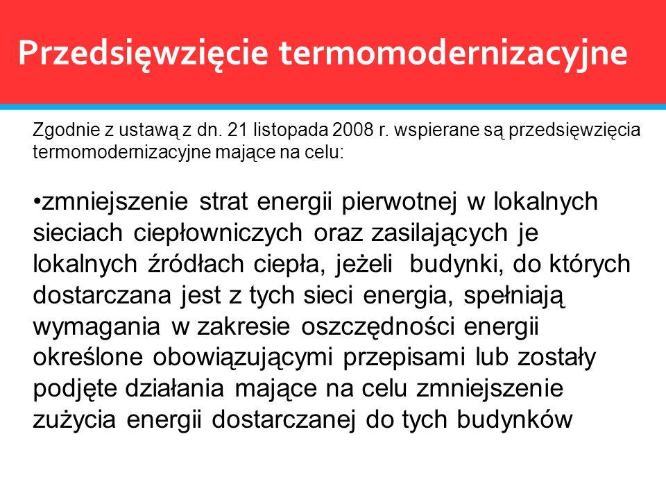 Przedsięwzięcie termomodernizacyjne Zgodnie z ustawą z dn. 21 listopada 2008 r. wspierane są przedsięwzięcia termomodernizacyjne mające na celu: zmnie