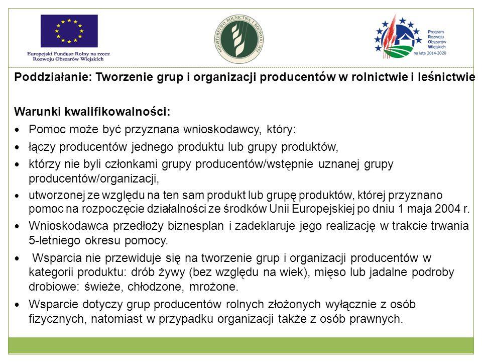 Poddziałanie: Tworzenie grup i organizacji producentów w rolnictwie i leśnictwie Warunki kwalifikowalności: Pomoc może być przyznana wnioskodawcy, który: łączy producentów jednego produktu lub grupy produktów, którzy nie byli członkami grupy producentów/wstępnie uznanej grupy producentów/organizacji, utworzonej ze względu na ten sam produkt lub grupę produktów, której przyznano pomoc na rozpoczęcie działalności ze środków Unii Europejskiej po dniu 1 maja 2004 r.