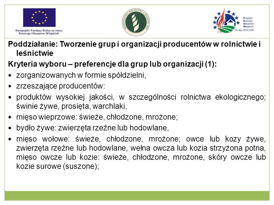 Poddziałanie: Tworzenie grup i organizacji producentów w rolnictwie i leśnictwie Kryteria wyboru – preferencje dla grup lub organizacji (1): zorganizowanych w formie spółdzielni, zrzeszające producentów: produktów wysokiej jakości, w szczególności rolnictwa ekologicznego; świnie żywe, prosięta, warchlaki, mięso wieprzowe: świeże, chłodzone, mrożone; bydło żywe: zwierzęta rzeźne lub hodowlane, mięso wołowe: świeże, chłodzone, mrożone; owce lub kozy żywe, zwierzęta rzeźne lub hodowlane, wełna owcza lub kozia strzyżona potna, mięso owcze lub kozie: świeże, chłodzone, mrożone, skóry owcze lub kozie surowe (suszone);