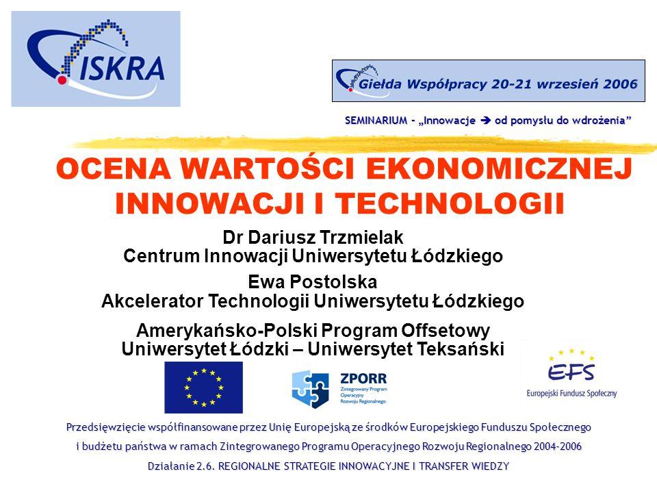 OCENA WARTOŚCI EKONOMICZNEJ INNOWACJI I TECHNOLOGII Dr Dariusz Trzmielak Centrum Innowacji Uniwersytetu Łódzkiego Ewa Postolska Akcelerator Technologi