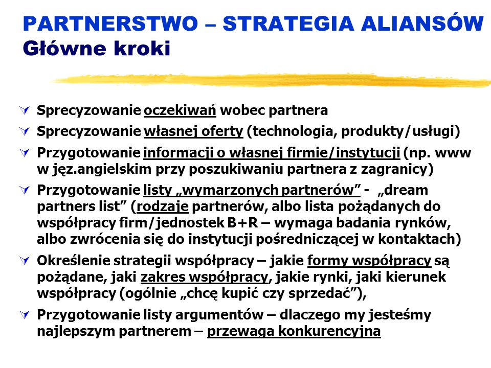 PARTNERSTWO – STRATEGIA ALIANSÓW Główne kroki  Sprecyzowanie oczekiwań wobec partnera  Sprecyzowanie własnej oferty (technologia, produkty/usługi)  Przygotowanie informacji o własnej firmie/instytucji (np.