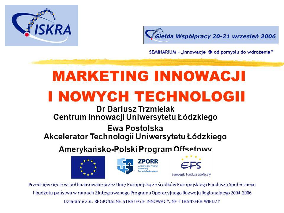 MARKETING INNOWACJI I NOWYCH TECHNOLOGII Dr Dariusz Trzmielak Centrum Innowacji Uniwersytetu Łódzkiego Ewa Postolska Akcelerator Technologii Uniwersyt