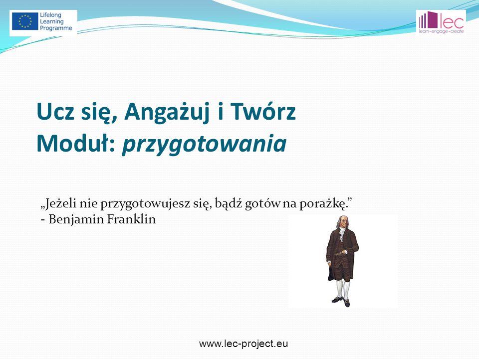"""www.lec-project.eu """"Jeżeli nie przygotowujesz się, bądź gotów na porażkę. - Benjamin Franklin Ucz się, Angażuj i Twórz Moduł: przygotowania"""