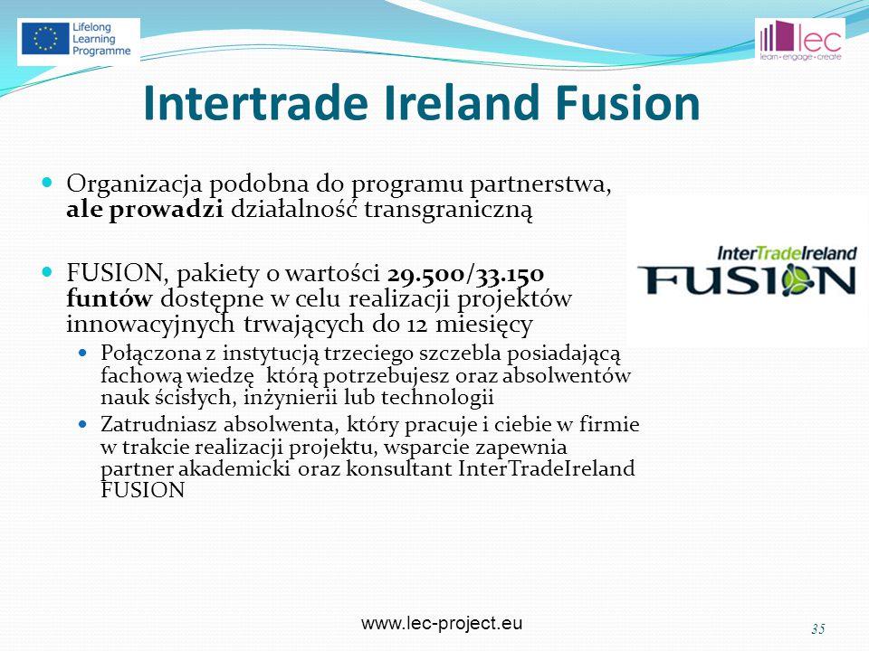 www.lec-project.eu Intertrade Ireland Fusion Organizacja podobna do programu partnerstwa, ale prowadzi działalność transgraniczną FUSION, pakiety o wartości 29.500/33.150 funtów dostępne w celu realizacji projektów innowacyjnych trwających do 12 miesięcy Połączona z instytucją trzeciego szczebla posiadającą fachową wiedzę którą potrzebujesz oraz absolwentów nauk ścisłych, inżynierii lub technologii Zatrudniasz absolwenta, który pracuje i ciebie w firmie w trakcie realizacji projektu, wsparcie zapewnia partner akademicki oraz konsultant InterTradeIreland FUSION 35