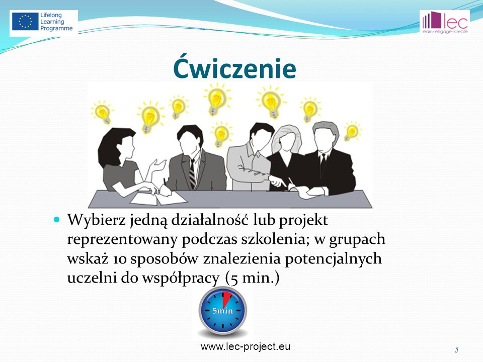 www.lec-project.eu Ćwiczenie Wybierz jedną działalność lub projekt reprezentowany podczas szkolenia; w grupach wskaż 10 sposobów znalezienia potencjalnych uczelni do współpracy (5 min.) 5