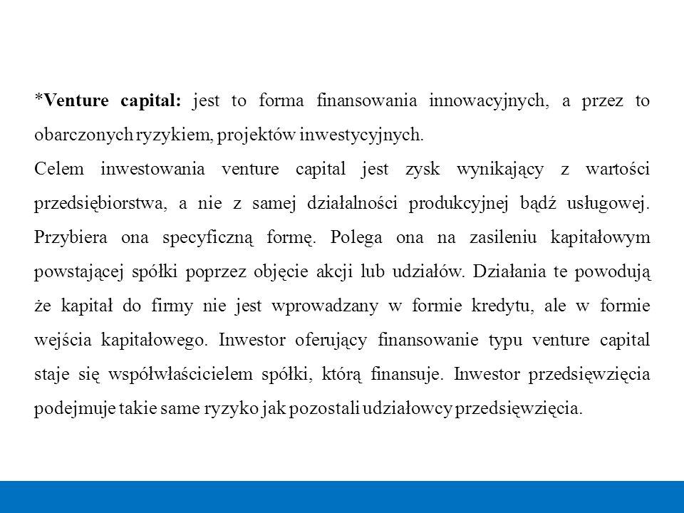 *Venture capital: jest to forma finansowania innowacyjnych, a przez to obarczonych ryzykiem, projektów inwestycyjnych. Celem inwestowania venture capi