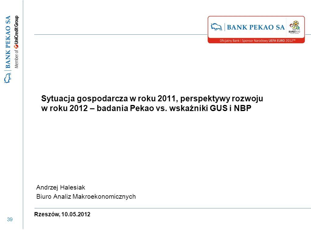 39 Sytuacja gospodarcza w roku 2011, perspektywy rozwoju w roku 2012 – badania Pekao vs. wskaźniki GUS i NBP Andrzej Halesiak Biuro Analiz Makroekonom