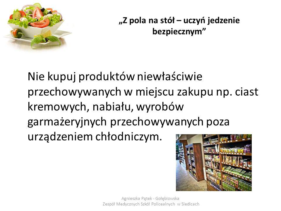 """""""Z pola na stół – uczyń jedzenie bezpiecznym"""" Nie kupuj produktów niewłaściwie przechowywanych w miejscu zakupu np. ciast kremowych, nabiału, wyrobów"""