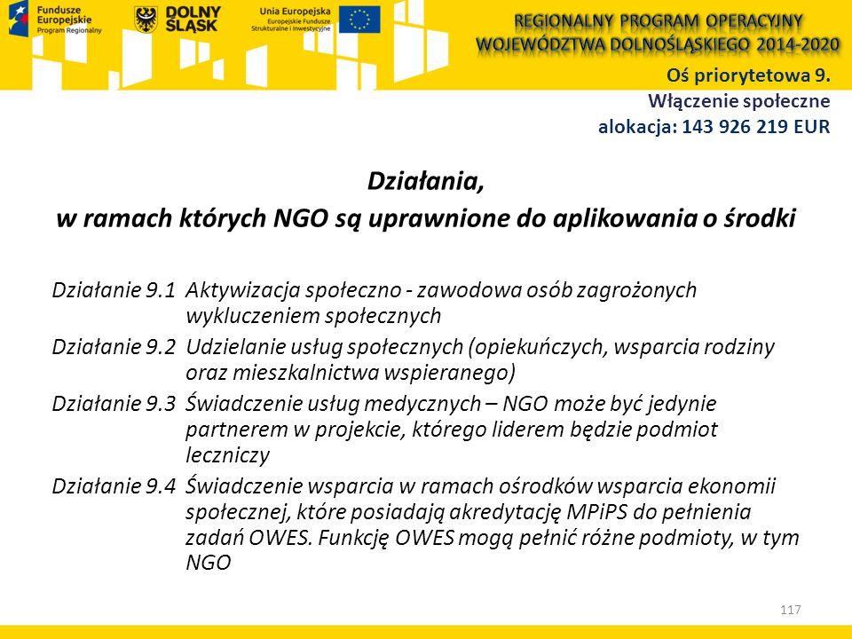 Działania, w ramach których NGO są uprawnione do aplikowania o środki Działanie 9.1 Aktywizacja społeczno - zawodowa osób zagrożonych wykluczeniem społecznych Działanie 9.2 Udzielanie usług społecznych (opiekuńczych, wsparcia rodziny oraz mieszkalnictwa wspieranego) Działanie 9.3 Świadczenie usług medycznych – NGO może być jedynie partnerem w projekcie, którego liderem będzie podmiot leczniczy Działanie 9.4 Świadczenie wsparcia w ramach ośrodków wsparcia ekonomii społecznej, które posiadają akredytację MPiPS do pełnienia zadań OWES.