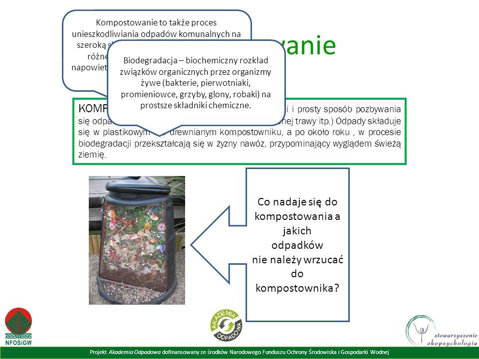 Projekt Akademia Odpadowa dofinansowany ze środków Narodowego Funduszu Ochrony Środowiska i Gospodarki Wodnej Kompostowanie KOMPOSTOWANIE to przyjazny środowisku, tani i prosty sposób pozbywania się odpadów organicznych (resztek jedzenia, skoszonej trawy itp.) Odpady składuje się w plastikowym lub drewnianym kompostowniku, a po około roku, w procesie biodegradacji przekształcają się w żyzny nawóz, przypominający wyglądem świeżą ziemię.