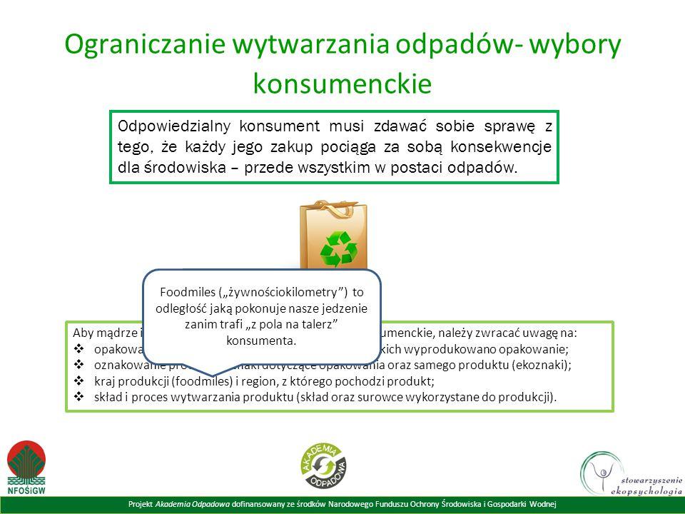 Projekt Akademia Odpadowa dofinansowany ze środków Narodowego Funduszu Ochrony Środowiska i Gospodarki Wodnej Ograniczanie wytwarzania odpadów- wybory konsumenckie Odpowiedzialny konsument musi zdawać sobie sprawę z tego, że każdy jego zakup pociąga za sobą konsekwencje dla środowiska – przede wszystkim w postaci odpadów.