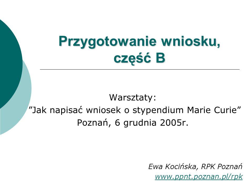 Przygotowanie wniosku, część B Warsztaty: Jak napisać wniosek o stypendium Marie Curie Poznań, 6 grudnia 2005r.