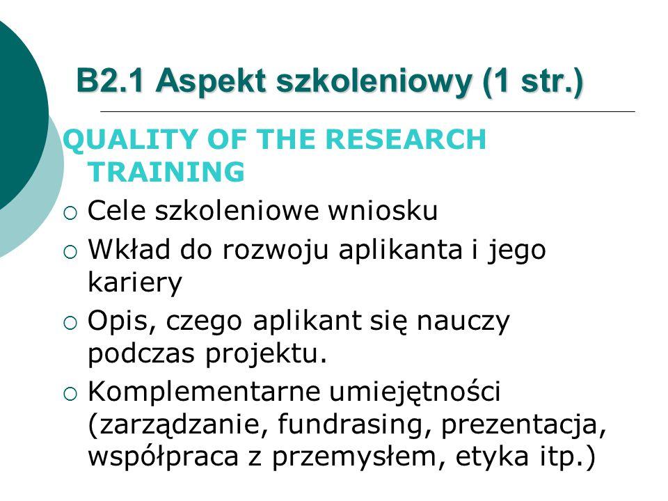 B2.1 Aspekt szkoleniowy (1 str.) QUALITY OF THE RESEARCH TRAINING  Cele szkoleniowe wniosku  Wkład do rozwoju aplikanta i jego kariery  Opis, czego aplikant się nauczy podczas projektu.
