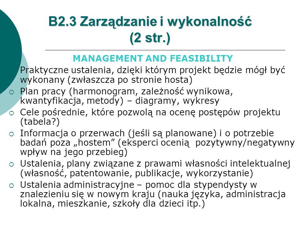 """B2.3 Zarządzanie i wykonalność (2 str.) MANAGEMENT AND FEASIBILITY  Praktyczne ustalenia, dzięki którym projekt będzie mógł być wykonany (zwłaszcza po stronie hosta)  Plan pracy (harmonogram, zależność wynikowa, kwantyfikacja, metody) – diagramy, wykresy  Cele pośrednie, które pozwolą na ocenę postępów projektu (tabela )  Informacja o przerwach (jeśli są planowane) i o potrzebie badań poza """"hostem (eksperci ocenią pozytywny/negatywny wpływ na jego przebieg)  Ustalenia, plany związane z prawami własności intelektualnej (własność, patentowanie, publikacje, wykorzystanie)  Ustalenia administracyjne – pomoc dla stypendysty w znalezieniu się w nowym kraju (nauka języka, administracja lokalna, mieszkanie, szkoły dla dzieci itp.)"""