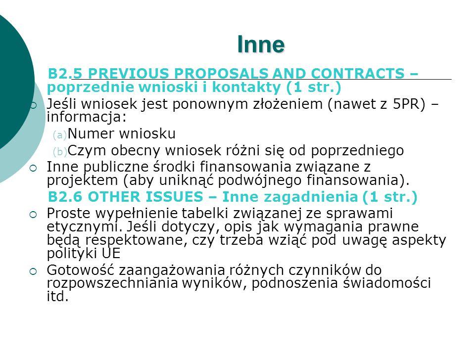 Inne B2.5 PREVIOUS PROPOSALS AND CONTRACTS – poprzednie wnioski i kontakty (1 str.)  Jeśli wniosek jest ponownym złożeniem (nawet z 5PR) – informacja: (a) Numer wniosku (b) Czym obecny wniosek różni się od poprzedniego  Inne publiczne środki finansowania związane z projektem (aby uniknąć podwójnego finansowania).