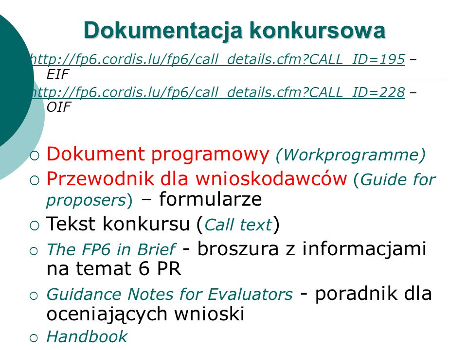 Dokumentacja konkursowa http://fp6.cordis.lu/fp6/call_details.cfm CALL_ID=195http://fp6.cordis.lu/fp6/call_details.cfm CALL_ID=195 – EIF http://fp6.cordis.lu/fp6/call_details.cfm CALL_ID=228http://fp6.cordis.lu/fp6/call_details.cfm CALL_ID=228 – OIF  Dokument programowy (Workprogramme)  Przewodnik dla wnioskodawców (Guide for proposers) – formularze  Tekst konkursu ( Call text )  The FP6 in Brief - broszura z informacjami na temat 6 PR  Guidance Notes for Evaluators - poradnik dla oceniających wnioski  Handbook