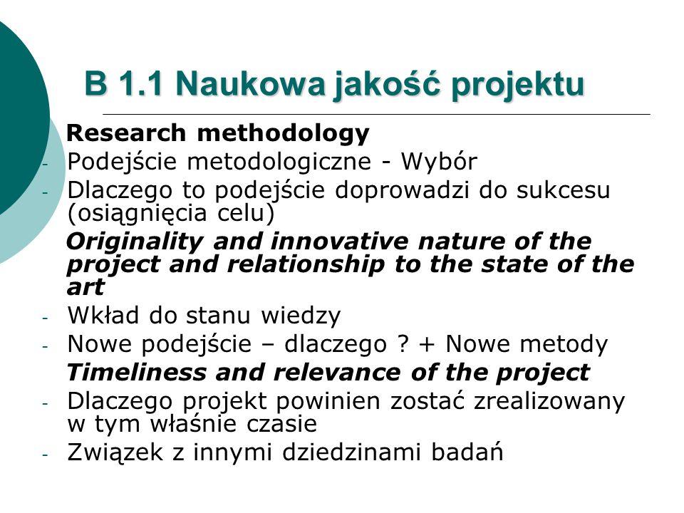 B 1.1 Naukowa jakość projektu Research methodology - Podejście metodologiczne - Wybór - Dlaczego to podejście doprowadzi do sukcesu (osiągnięcia celu) Originality and innovative nature of the project and relationship to the state of the art - Wkład do stanu wiedzy - Nowe podejście – dlaczego .