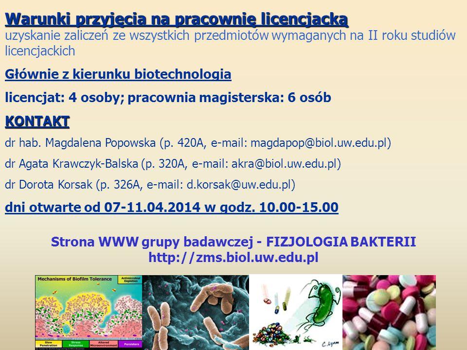 Strona WWW grupy badawczej - FIZJOLOGIA BAKTERII http://zms.biol.uw.edu.pl Warunki przyjęcia na pracownię licencjacką uzyskanie zaliczeń ze wszystkich przedmiotów wymaganych na II roku studiów licencjackich Głównie z kierunku biotechnologia licencjat: 4 osoby; pracownia magisterska: 6 osóbKONTAKT dr hab.