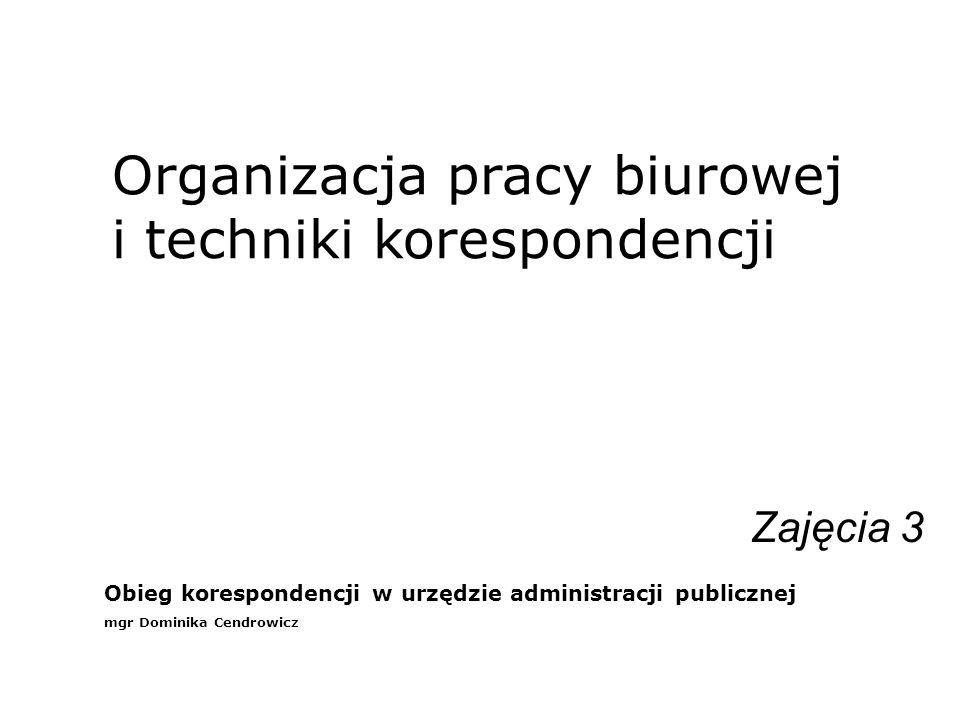 Organizacja pracy biurowej i techniki korespondencji Zajęcia 3 Obieg korespondencji w urzędzie administracji publicznej mgr Dominika Cendrowicz