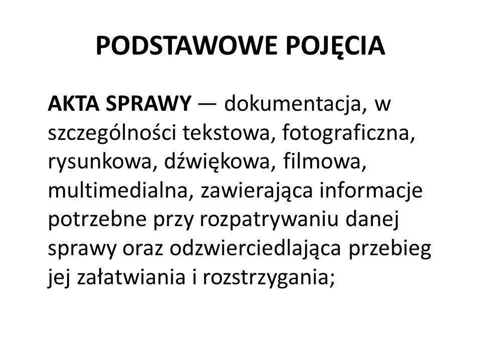 PODSTAWOWE POJĘCIA AKTA SPRAWY — dokumentacja, w szczególności tekstowa, fotograficzna, rysunkowa, dźwiękowa, filmowa, multimedialna, zawierająca informacje potrzebne przy rozpatrywaniu danej sprawy oraz odzwierciedlająca przebieg jej załatwiania i rozstrzygania;