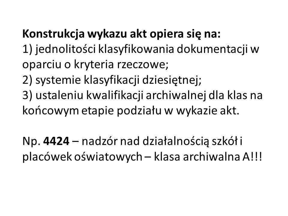 Konstrukcja wykazu akt opiera się na: 1) jednolitości klasyfikowania dokumentacji w oparciu o kryteria rzeczowe; 2) systemie klasyfikacji dziesiętnej; 3) ustaleniu kwalifikacji archiwalnej dla klas na końcowym etapie podziału w wykazie akt.