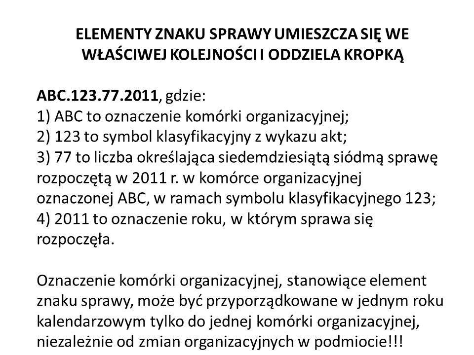 ELEMENTY ZNAKU SPRAWY UMIESZCZA SIĘ WE WŁAŚCIWEJ KOLEJNOŚCI I ODDZIELA KROPKĄ ABC.123.77.2011, gdzie: 1) ABC to oznaczenie komórki organizacyjnej; 2) 123 to symbol klasyfikacyjny z wykazu akt; 3) 77 to liczba określająca siedemdziesiątą siódmą sprawę rozpoczętą w 2011 r.