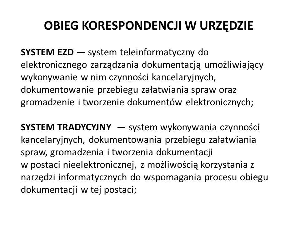 OBIEG KORESPONDENCJI W URZĘDZIE SYSTEM EZD — system teleinformatyczny do elektronicznego zarządzania dokumentacją umożliwiający wykonywanie w nim czynności kancelaryjnych, dokumentowanie przebiegu załatwiania spraw oraz gromadzenie i tworzenie dokumentów elektronicznych; SYSTEM TRADYCYJNY — system wykonywania czynności kancelaryjnych, dokumentowania przebiegu załatwiania spraw, gromadzenia i tworzenia dokumentacji w postaci nieelektronicznej, z możliwością korzystania z narzędzi informatycznych do wspomagania procesu obiegu dokumentacji w tej postaci;