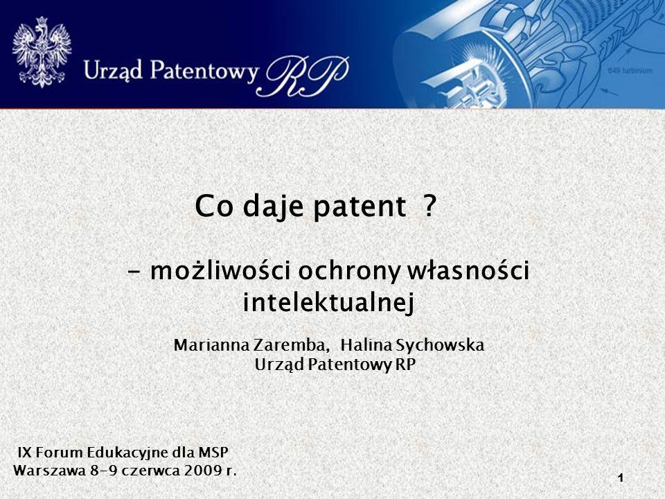 1 Co daje patent ? - możliwości ochrony własności intelektualnej IX Forum Edukacyjne dla MSP Warszawa 8-9 czerwca 2009 r. Marianna Zaremba, Halina Syc