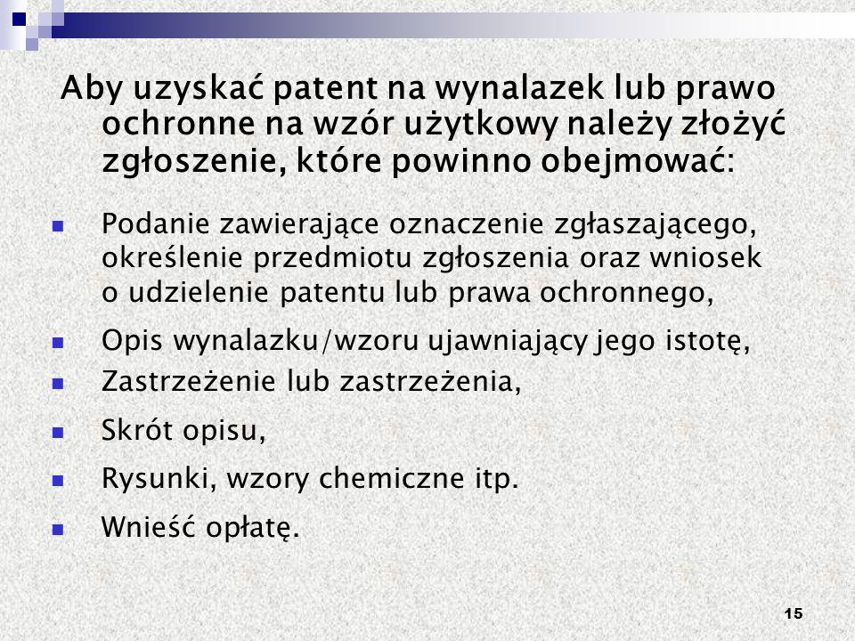 15 Aby uzyskać patent na wynalazek lub prawo ochronne na wzór użytkowy należy złożyć zgłoszenie, które powinno obejmować: Podanie zawierające oznaczen