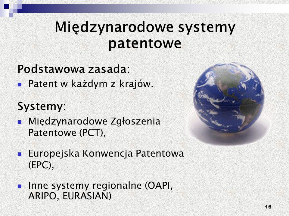 16 Międzynarodowe systemy patentowe Podstawowa zasada: Patent w każdym z krajów. Systemy: Międzynarodowe Zgłoszenia Patentowe (PCT), Europejska Konwen