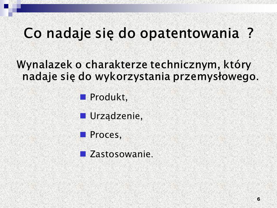 6 Co nadaje się do opatentowania ? Wynalazek o charakterze technicznym, który nadaje się do wykorzystania przemysłowego. Produkt, Urządzenie, Proces,
