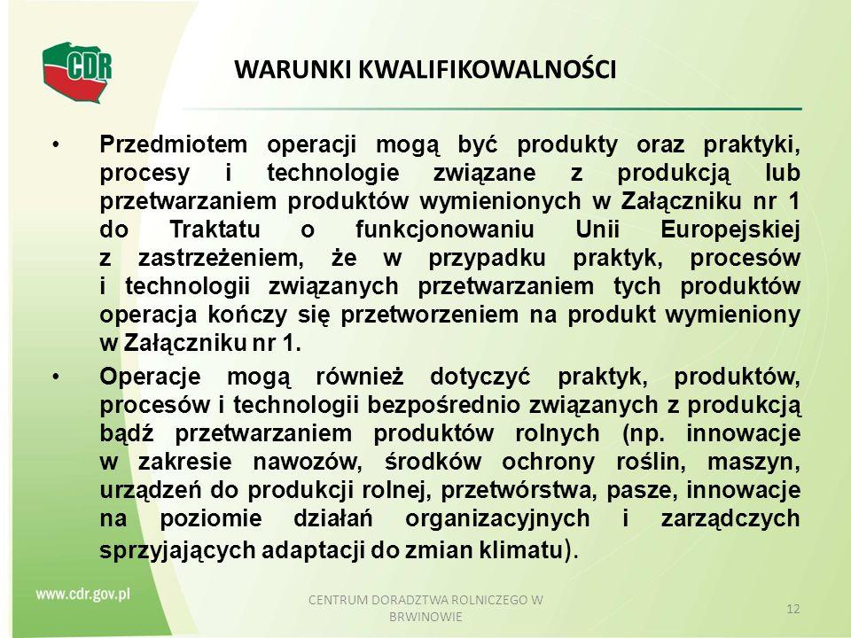 WARUNKI KWALIFIKOWALNOŚCI Przedmiotem operacji mogą być produkty oraz praktyki, procesy i technologie związane z produkcją lub przetwarzaniem produktów wymienionych w Załączniku nr 1 do Traktatu o funkcjonowaniu Unii Europejskiej z zastrzeżeniem, że w przypadku praktyk, procesów i technologii związanych przetwarzaniem tych produktów operacja kończy się przetworzeniem na produkt wymieniony w Załączniku nr 1.