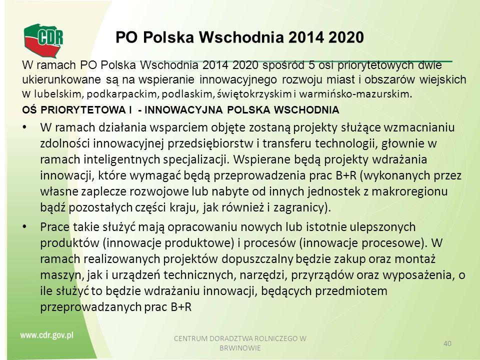 PO Polska Wschodnia 2014 2020 W ramach PO Polska Wschodnia 2014 2020 spośród 5 osi priorytetowych dwie ukierunkowane są na wspieranie innowacyjnego rozwoju miast i obszarów wiejskich w lubelskim, podkarpackim, podlaskim, świętokrzyskim i warmińsko-mazurskim.