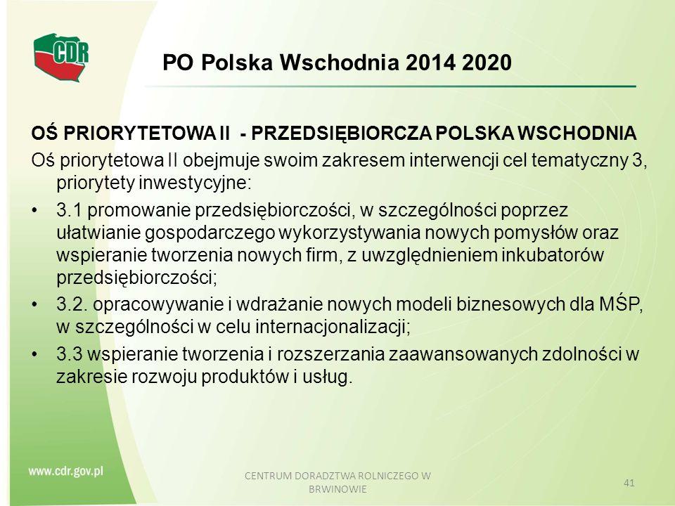 PO Polska Wschodnia 2014 2020 OŚ PRIORYTETOWA II - PRZEDSIĘBIORCZA POLSKA WSCHODNIA Oś priorytetowa II obejmuje swoim zakresem interwencji cel tematyczny 3, priorytety inwestycyjne: 3.1 promowanie przedsiębiorczości, w szczególności poprzez ułatwianie gospodarczego wykorzystywania nowych pomysłów oraz wspieranie tworzenia nowych firm, z uwzględnieniem inkubatorów przedsiębiorczości; 3.2.