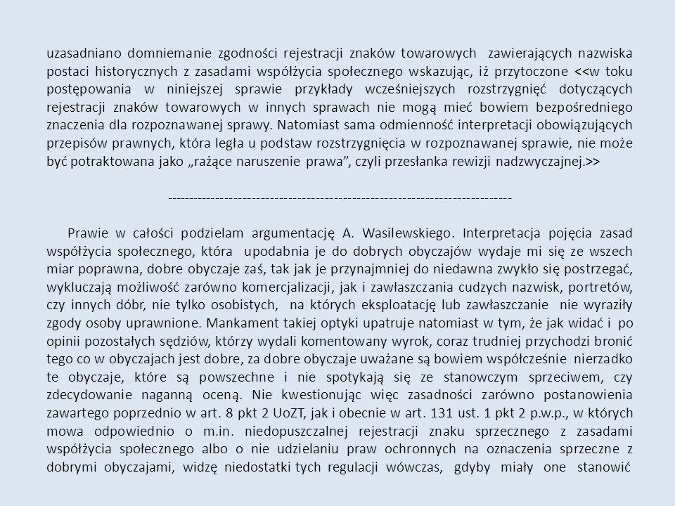 uzasadniano domniemanie zgodności rejestracji znaków towarowych zawierających nazwiska postaci historycznych z zasadami współżycia społecznego wskazując, iż przytoczone > ---------------------------------------------------------------------------- Prawie w całości podzielam argumentację A.