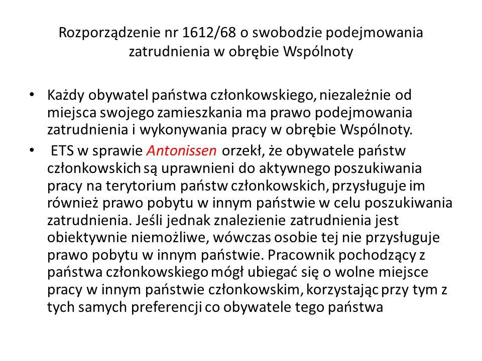 Rozporządzenie nr 1612/68 o swobodzie podejmowania zatrudnienia w obrębie Wspólnoty Każdy obywatel państwa członkowskiego, niezależnie od miejsca swojego zamieszkania ma prawo podejmowania zatrudnienia i wykonywania pracy w obrębie Wspólnoty.
