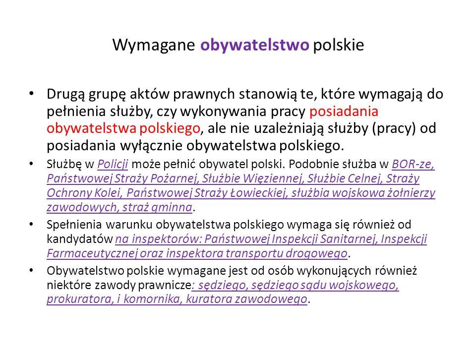 Wymagane obywatelstwo polskie Drugą grupę aktów prawnych stanowią te, które wymagają do pełnienia służby, czy wykonywania pracy posiadania obywatelstwa polskiego, ale nie uzależniają służby (pracy) od posiadania wyłącznie obywatelstwa polskiego.
