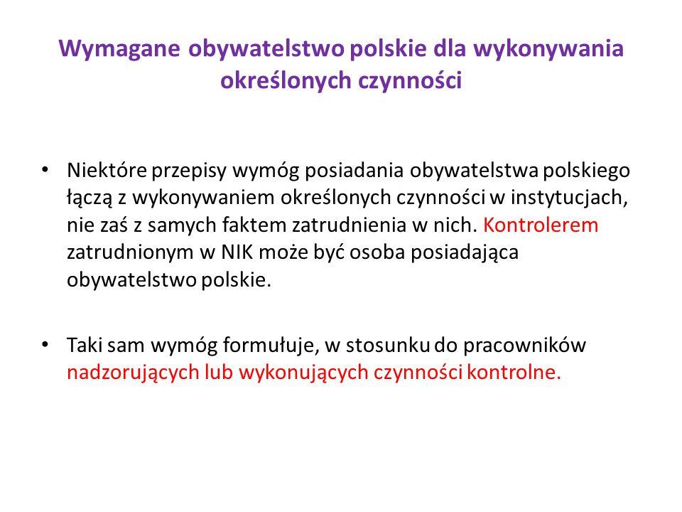 Wymagane obywatelstwo polskie dla wykonywania określonych czynności Niektóre przepisy wymóg posiadania obywatelstwa polskiego łączą z wykonywaniem określonych czynności w instytucjach, nie zaś z samych faktem zatrudnienia w nich.