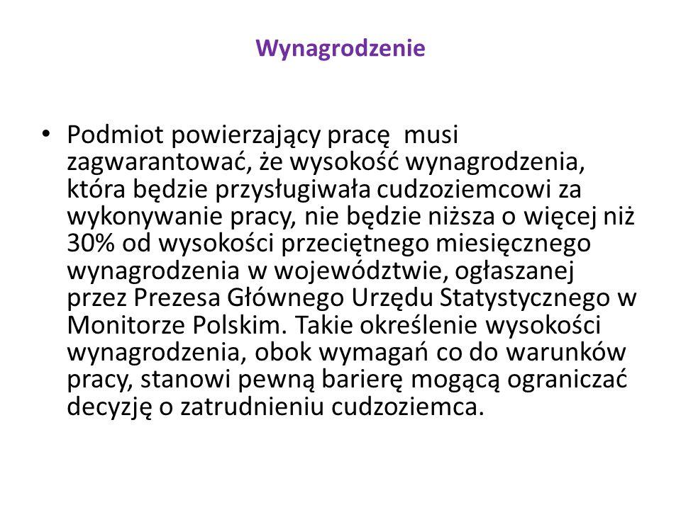 Wynagrodzenie Podmiot powierzający pracę musi zagwarantować, że wysokość wynagrodzenia, która będzie przysługiwała cudzoziemcowi za wykonywanie pracy, nie będzie niższa o więcej niż 30% od wysokości przeciętnego miesięcznego wynagrodzenia w województwie, ogłaszanej przez Prezesa Głównego Urzędu Statystycznego w Monitorze Polskim.