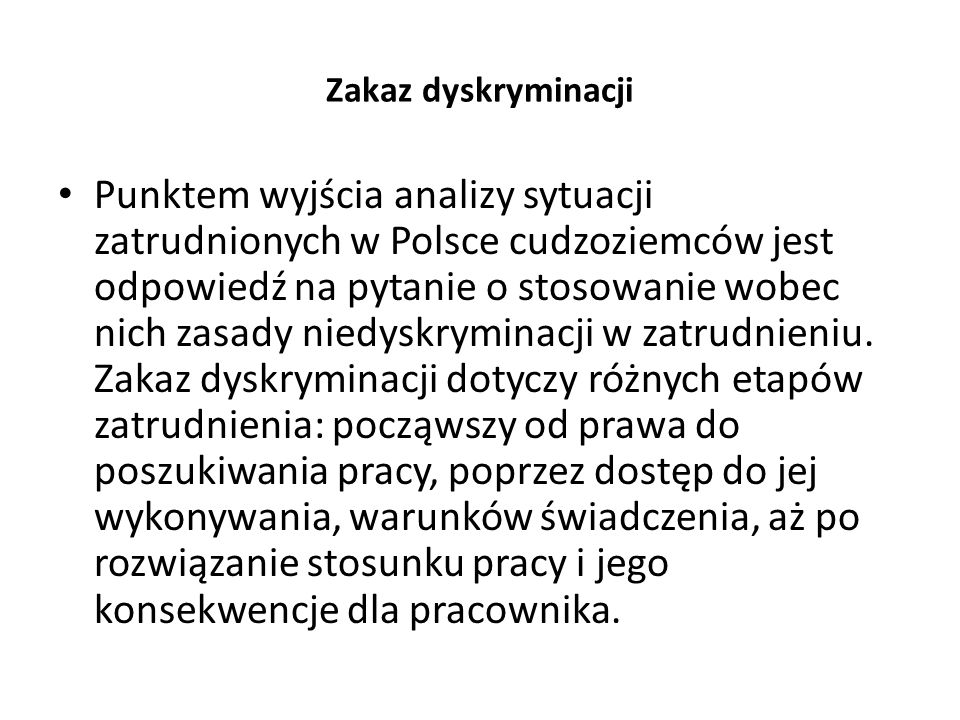 Zakaz dyskryminacji Punktem wyjścia analizy sytuacji zatrudnionych w Polsce cudzoziemców jest odpowiedź na pytanie o stosowanie wobec nich zasady niedyskryminacji w zatrudnieniu.