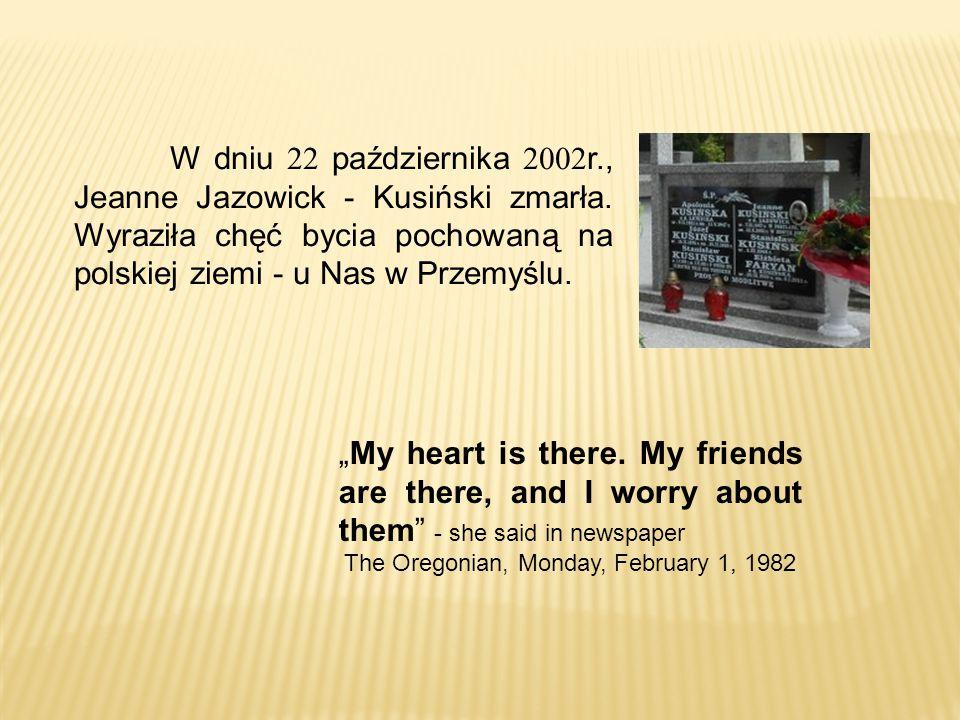 """W dniu 22 października 2002r., Jeanne Jazowick - Kusiński zmarła. Wyraziła chęć bycia pochowaną na polskiej ziemi - u Nas w Przemyślu. """"My heart is th"""