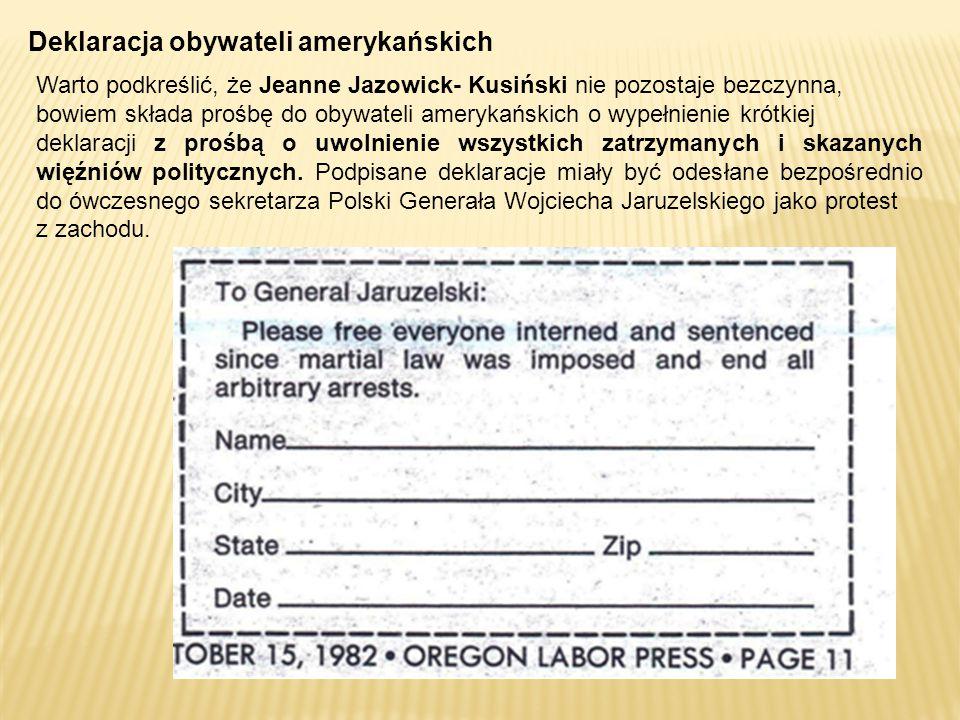 Deklaracja obywateli amerykańskich Warto podkreślić, że Jeanne Jazowick- Kusiński nie pozostaje bezczynna, bowiem składa prośbę do obywateli amerykańskich o wypełnienie krótkiej deklaracji z prośbą o uwolnienie wszystkich zatrzymanych i skazanych więźniów politycznych.