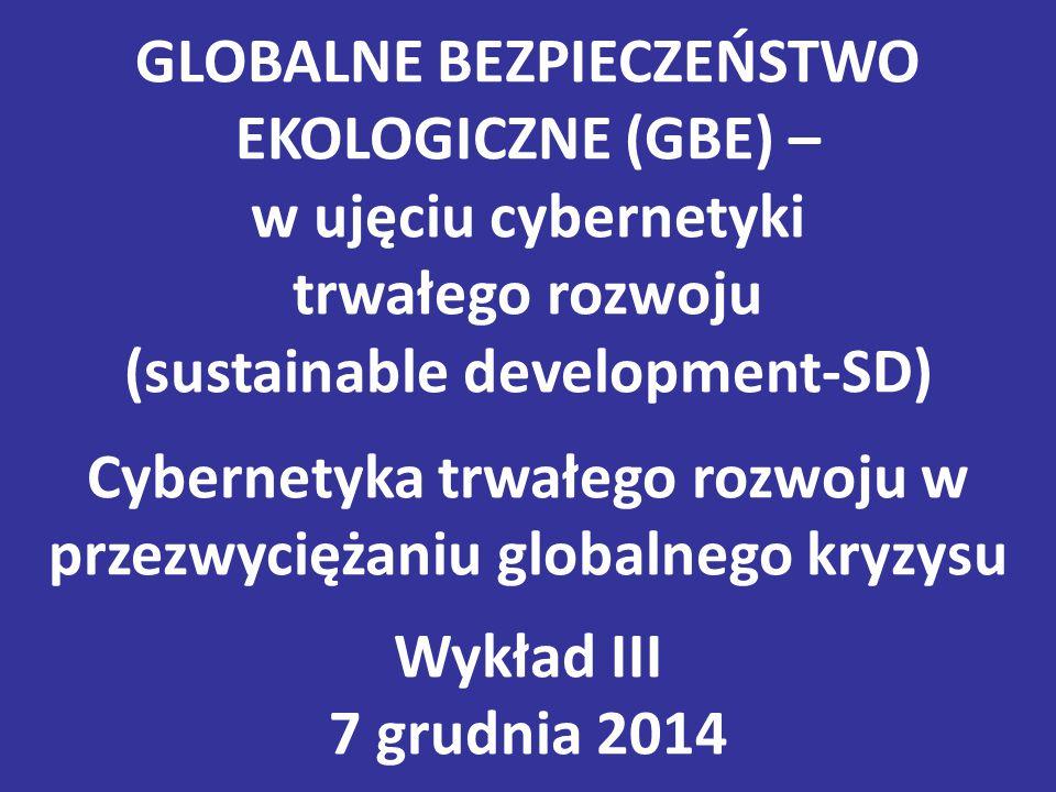 GLOBALNE BEZPIECZEŃSTWO EKOLOGICZNE (GBE) – w ujęciu cybernetyki trwałego rozwoju (sustainable development-SD) Cybernetyka trwałego rozwoju w przezwyciężaniu globalnego kryzysu Wykład III 7 grudnia 2014