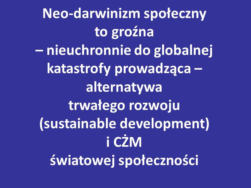 Neo-darwinizm społeczny to groźna – nieuchronnie do globalnej katastrofy prowadząca – alternatywa trwałego rozwoju (sustainable development) i CŻM światowej społeczności