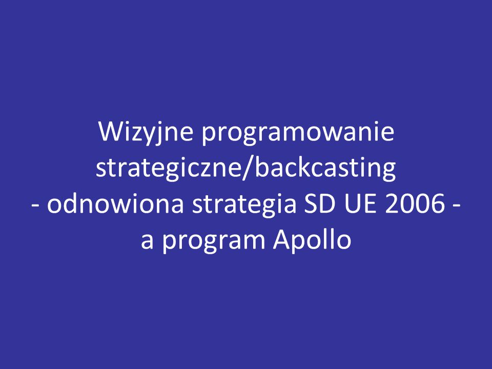 Wizyjne programowanie strategiczne/backcasting - odnowiona strategia SD UE 2006 - a program Apollo