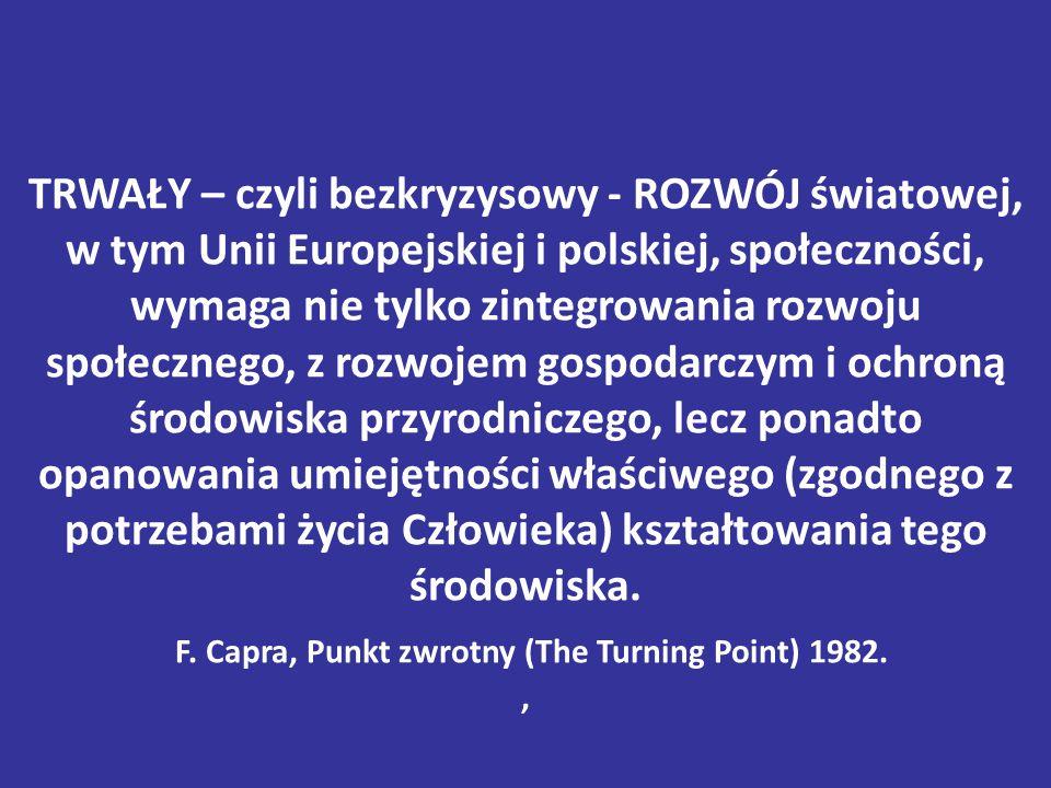 TRWAŁY – czyli bezkryzysowy - ROZWÓJ światowej, w tym Unii Europejskiej i polskiej, społeczności, wymaga nie tylko zintegrowania rozwoju społecznego, z rozwojem gospodarczym i ochroną środowiska przyrodniczego, lecz ponadto opanowania umiejętności właściwego (zgodnego z potrzebami życia Człowieka) kształtowania tego środowiska.