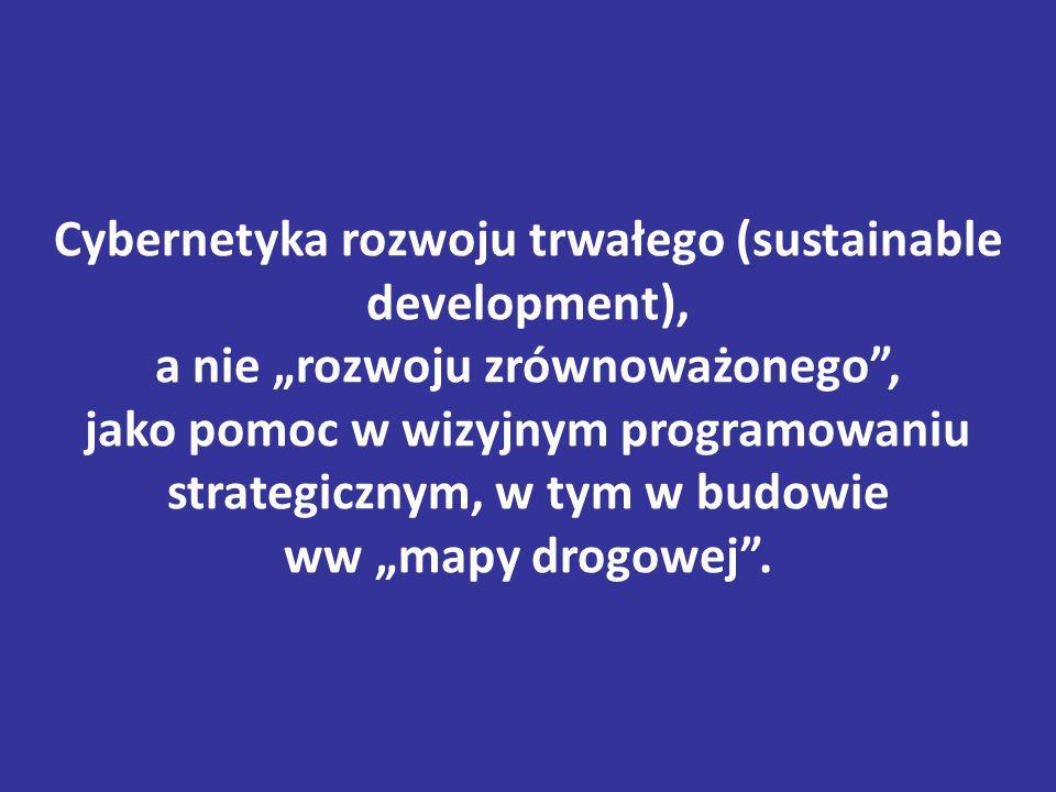 """Cybernetyka rozwoju trwałego (sustainable development), a nie """"rozwoju zrównoważonego , jako pomoc w wizyjnym programowaniu strategicznym, w tym w budowie ww """"mapy drogowej ."""