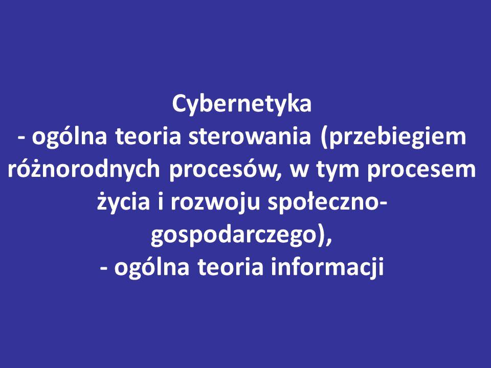 Cybernetyka - ogólna teoria sterowania (przebiegiem różnorodnych procesów, w tym procesem życia i rozwoju społeczno- gospodarczego), - ogólna teoria informacji