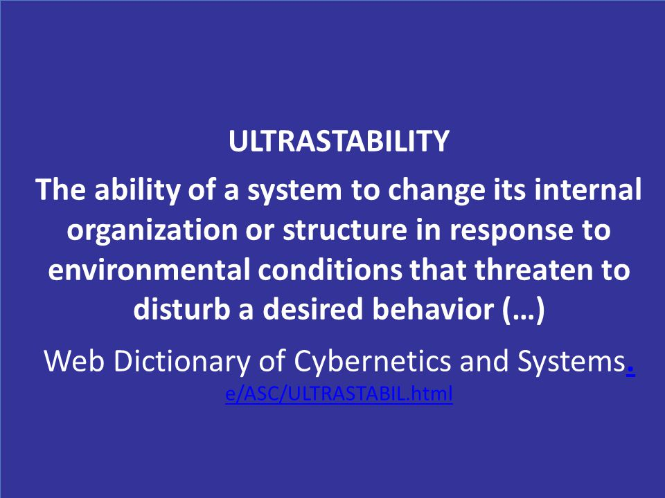 ULTRASTABILITY The ability of a system to change its internal organization or structure in response to environmental conditions that threaten to disturb a desired behavior (…) Web Dictionary of Cybernetics and Systems.