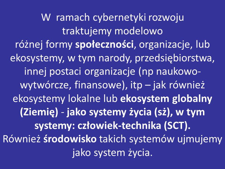 W ramach cybernetyki rozwoju traktujemy modelowo różnej formy społeczności, organizacje, lub ekosystemy, w tym narody, przedsiębiorstwa, innej postaci organizacje (np naukowo- wytwórcze, finansowe), itp – jak również ekosystemy lokalne lub ekosystem globalny (Ziemię) - jako systemy życia (sż), w tym systemy: człowiek-technika (SCT).